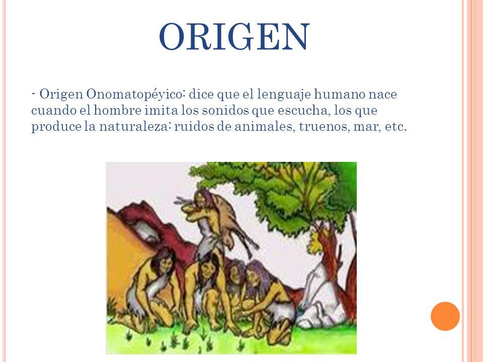 - Origen Onomatopéyico: dice que el lenguaje humano nace cuando el hombre imita los sonidos que escucha, los que produce la naturaleza: ruidos de anim