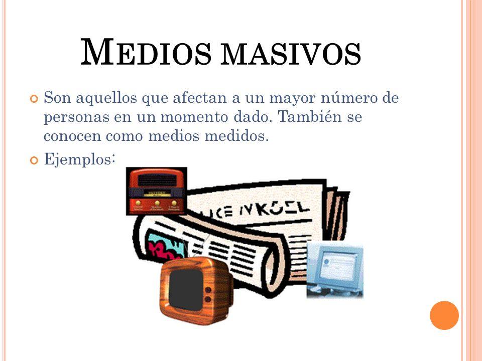 M EDIOS MASIVOS Son aquellos que afectan a un mayor número de personas en un momento dado. También se conocen como medios medidos. Ejemplos: