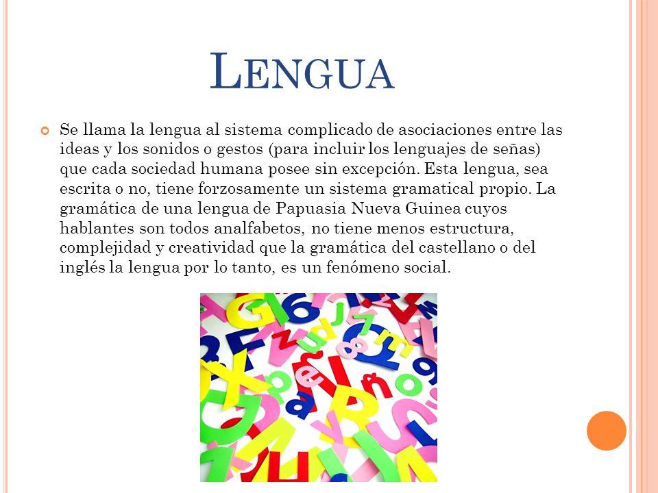 L ENGUA Se llama la lengua al sistema complicado de asociaciones entre las ideas y los sonidos o gestos (para incluir los lenguajes de señas) que cada