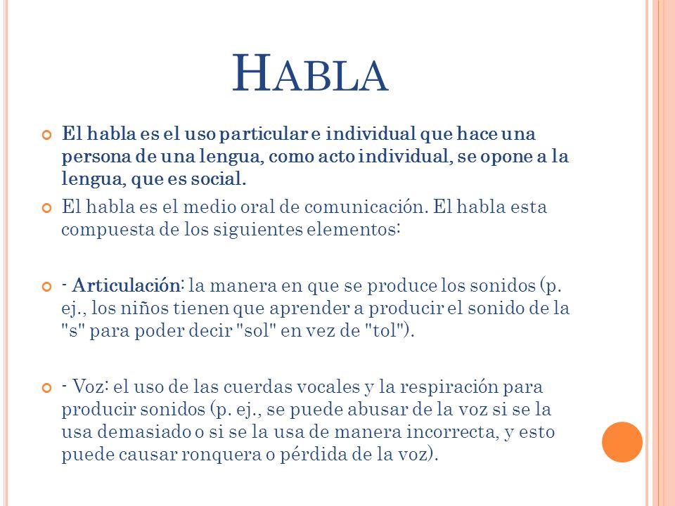 H ABLA El habla es el uso particular e individual que hace una persona de una lengua, como acto individual, se opone a la lengua, que es social. El ha