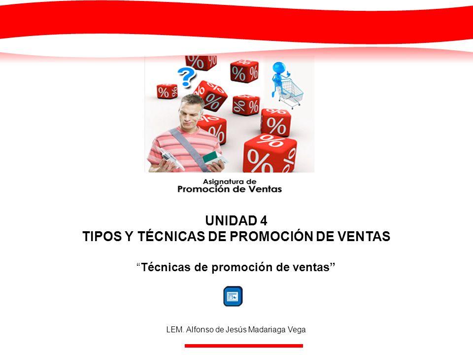 UNIDAD 4 TIPOS Y TÉCNICAS DE PROMOCIÓN DE VENTAS Técnicas de promoción de ventas LEM. Alfonso de Jesús Madariaga Vega
