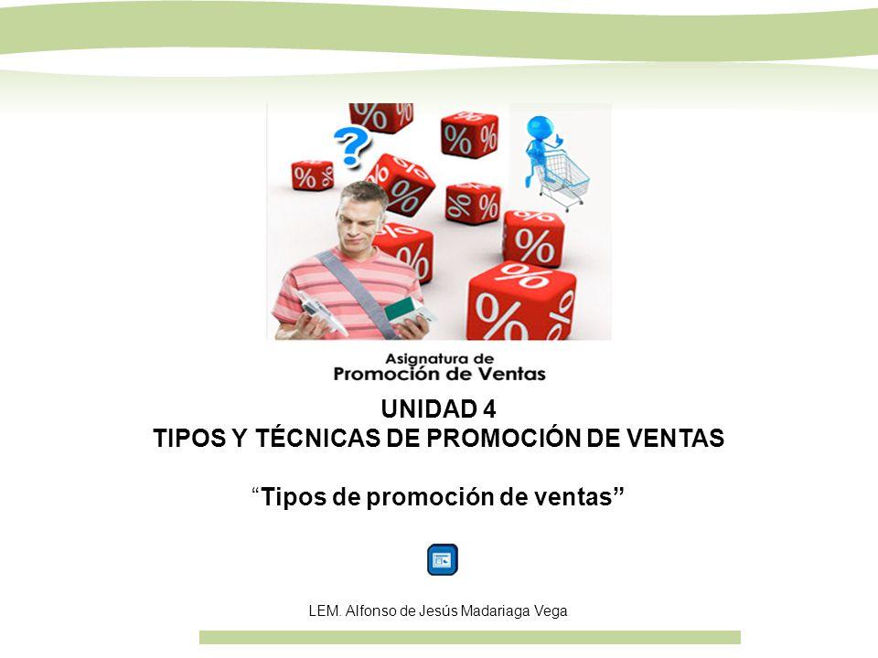 UNIDAD 4 TIPOS Y TÉCNICAS DE PROMOCIÓN DE VENTAS Tipos de promoción de ventas LEM. Alfonso de Jesús Madariaga Vega