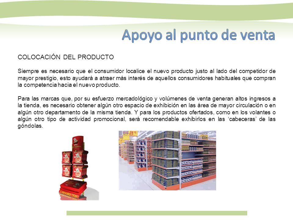 COLOCACIÓN DEL PRODUCTO Siempre es necesario que el consumidor localice el nuevo producto justo al lado del competidor de mayor prestigio, esto ayudar