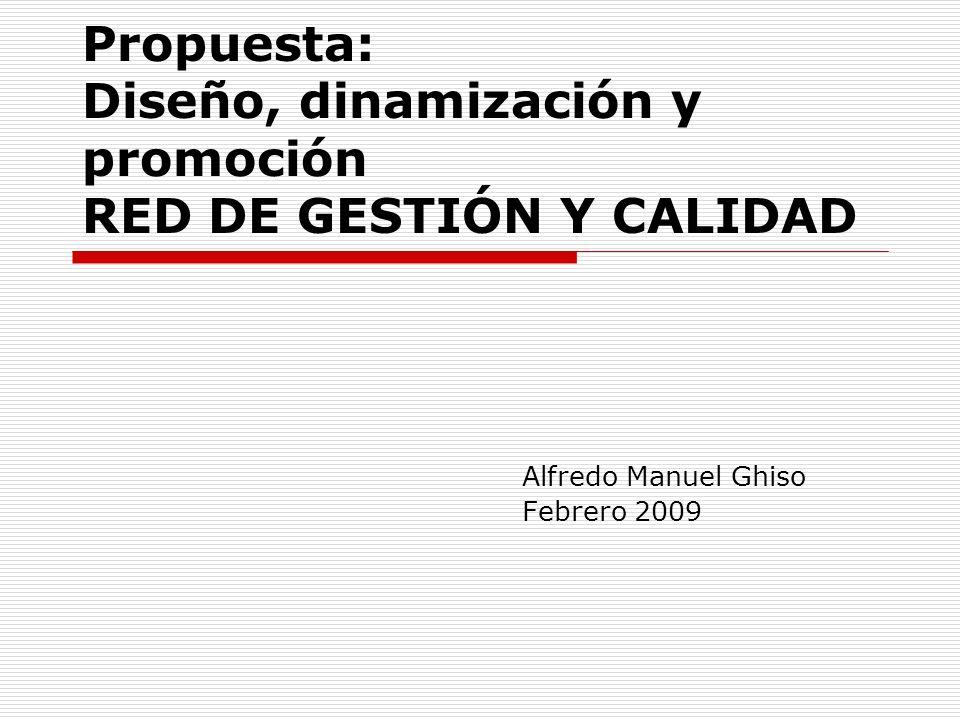 Propuesta: Diseño, dinamización y promoción RED DE GESTIÓN Y CALIDAD Alfredo Manuel Ghiso Febrero 2009