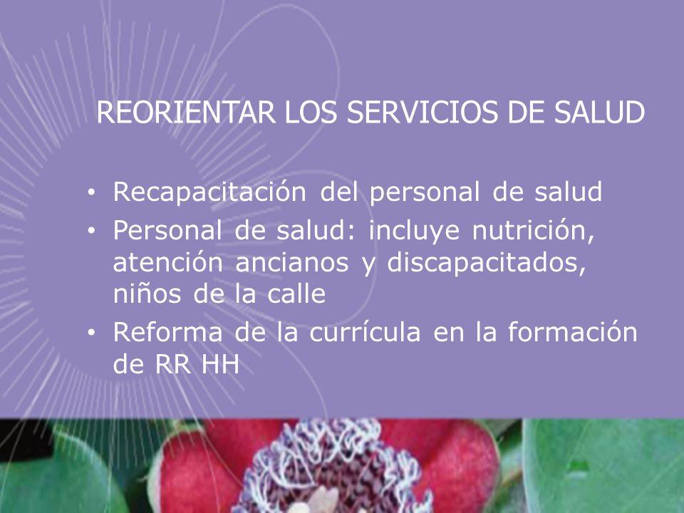 REORIENTAR LOS SERVICIOS DE SALUD Recapacitación del personal de salud Personal de salud: incluye nutrición, atención ancianos y discapacitados, niños de la calle Reforma de la currícula en la formación de RR HH