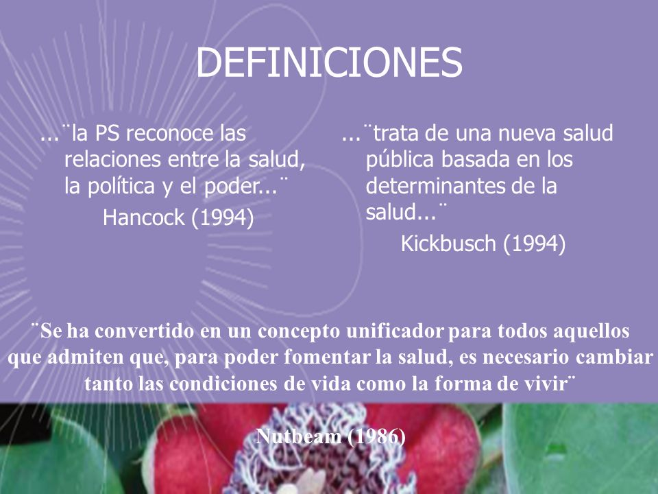 DEFINICIONES...¨la PS reconoce las relaciones entre la salud, la política y el poder...¨ Hancock (1994)...¨trata de una nueva salud pública basada en los determinantes de la salud...¨ Kickbusch (1994) ¨Se ha convertido en un concepto unificador para todos aquellos que admiten que, para poder fomentar la salud, es necesario cambiar tanto las condiciones de vida como la forma de vivir¨ Nutbeam (1986)