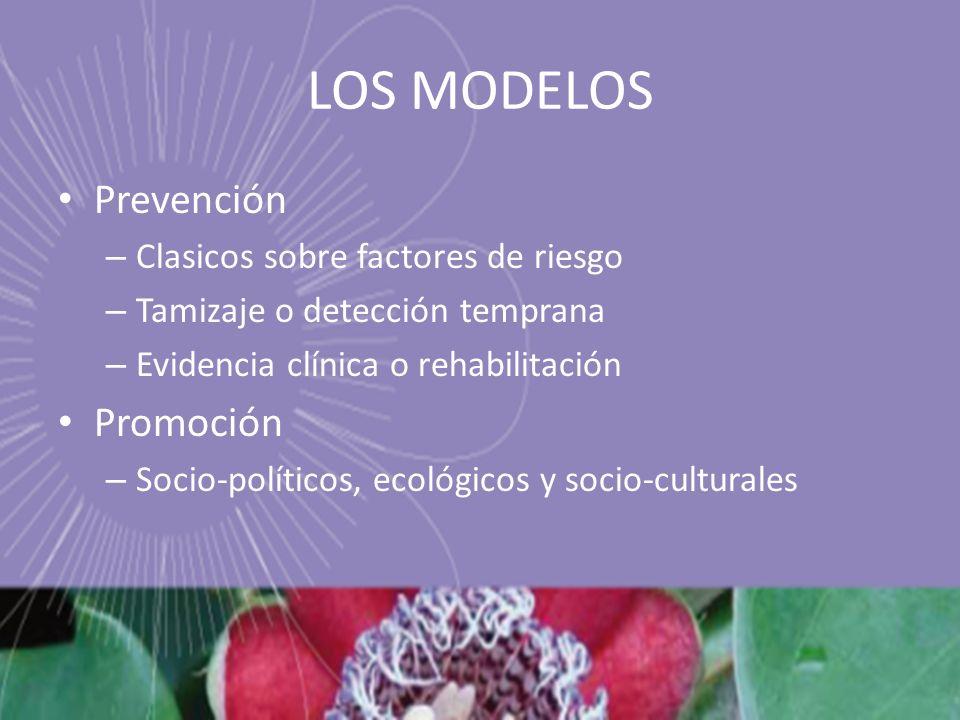 LOS MODELOS Prevención – Clasicos sobre factores de riesgo – Tamizaje o detección temprana – Evidencia clínica o rehabilitación Promoción – Socio-políticos, ecológicos y socio-culturales