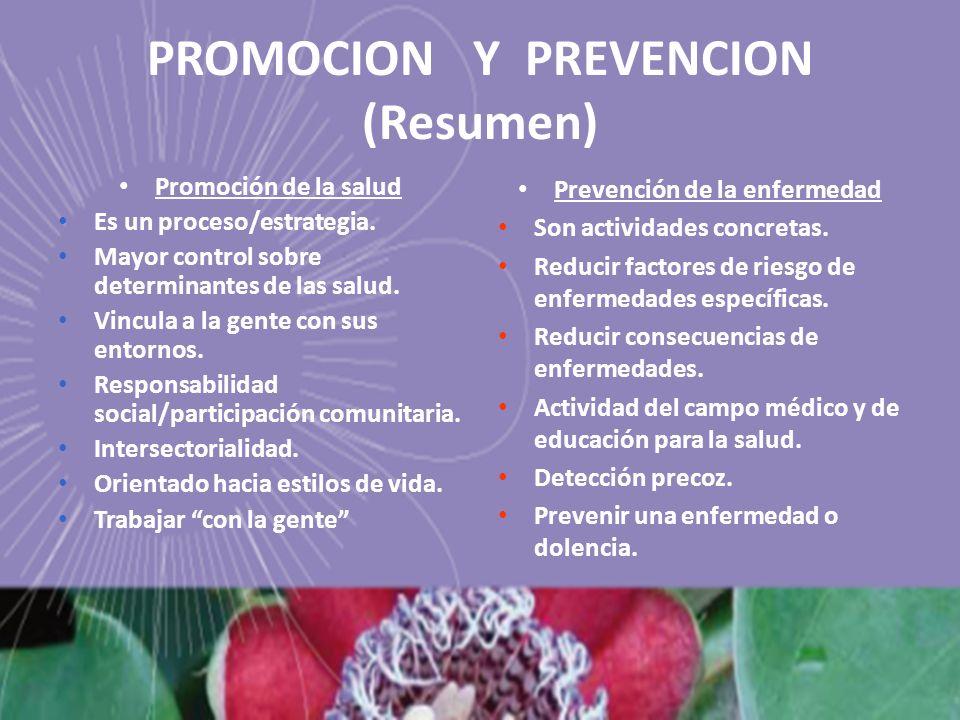 PROMOCION Y PREVENCION (Resumen) Promoción de la salud Es un proceso/estrategia. Mayor control sobre determinantes de las salud. Vincula a la gente co