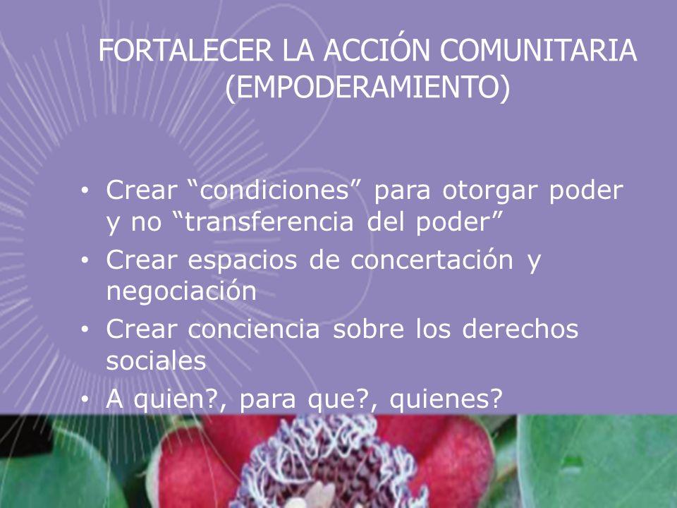 FORTALECER LA ACCIÓN COMUNITARIA (EMPODERAMIENTO) Crear condiciones para otorgar poder y no transferencia del poder Crear espacios de concertación y n