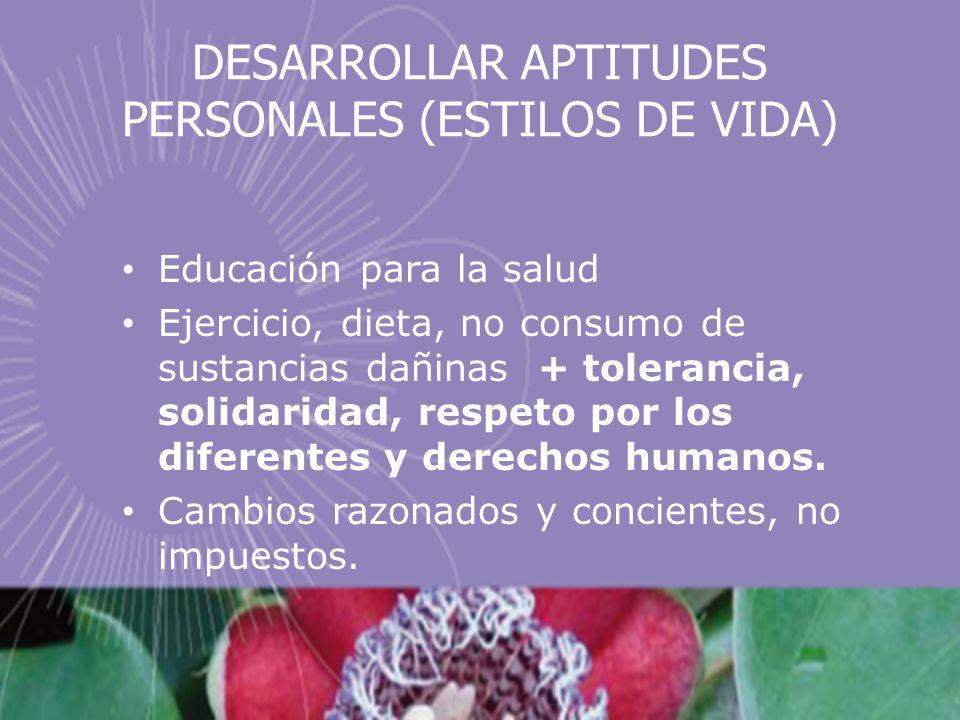 DESARROLLAR APTITUDES PERSONALES (ESTILOS DE VIDA) Educación para la salud Ejercicio, dieta, no consumo de sustancias dañinas + tolerancia, solidaridad, respeto por los diferentes y derechos humanos.