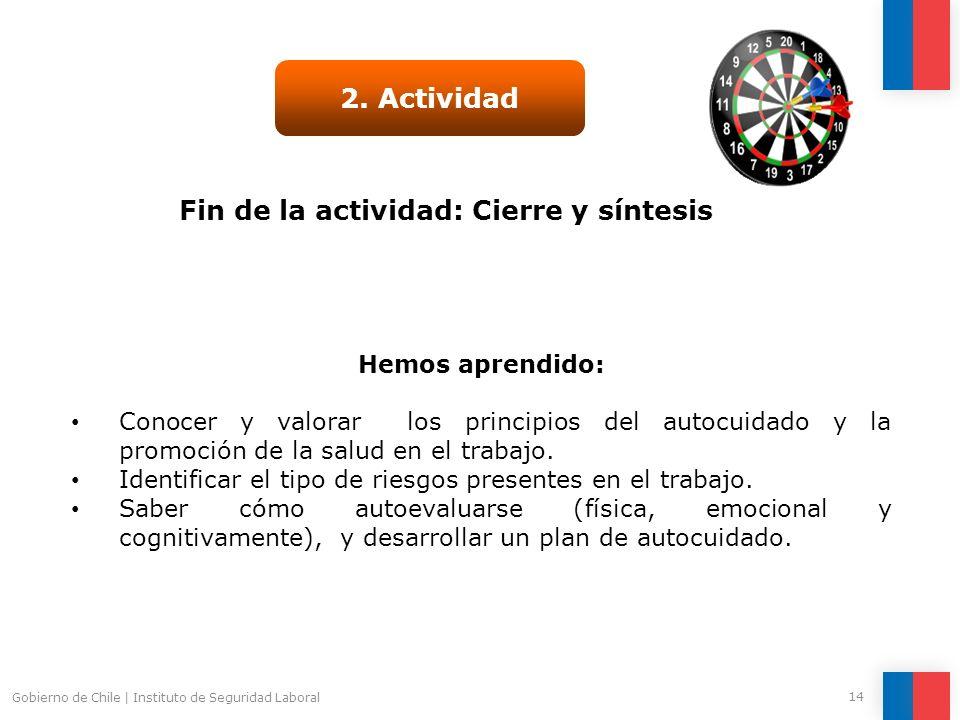 Gobierno de Chile | Instituto de Seguridad Laboral 14 Fin de la actividad: Cierre y síntesis 2. Actividad Hemos aprendido: Conocer y valorar los princ