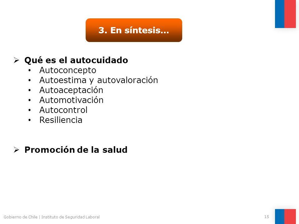 Gobierno de Chile | Instituto de Seguridad Laboral 15 3. En síntesis… Qué es el autocuidado Autoconcepto Autoestima y autovaloración Autoaceptación Au