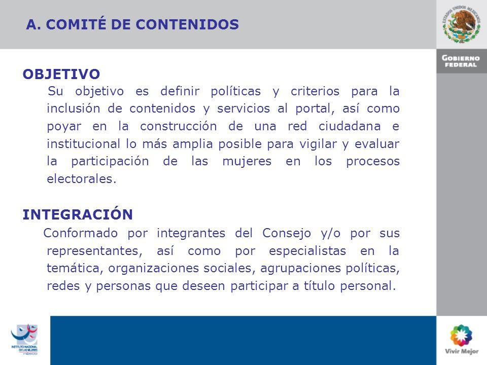 A. COMITÉ DE CONTENIDOS OBJETIVO Su objetivo es definir políticas y criterios para la inclusión de contenidos y servicios al portal, así como poyar en