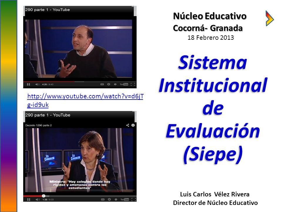 http://www.youtube.com/watch?v=d6jT g-id9uk Luis Carlos Vélez Rivera Director de Núcleo Educativo Sistema Institucional de Evaluación (Siepe) Núcleo E
