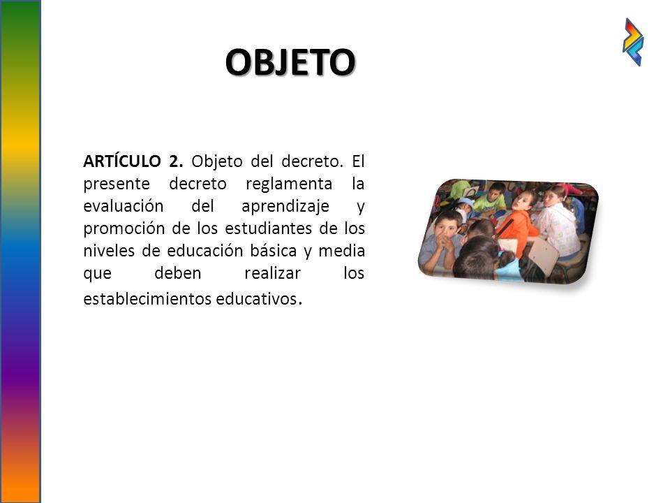 OBJETO ARTÍCULO 2. Objeto del decreto. El presente decreto reglamenta la evaluación del aprendizaje y promoción de los estudiantes de los niveles de e