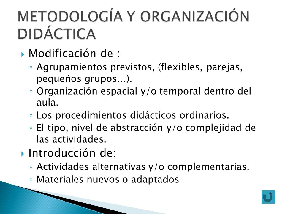 Modificación de : Agrupamientos previstos, (flexibles, parejas, pequeños grupos…). Organización espacial y/o temporal dentro del aula. Los procedimien