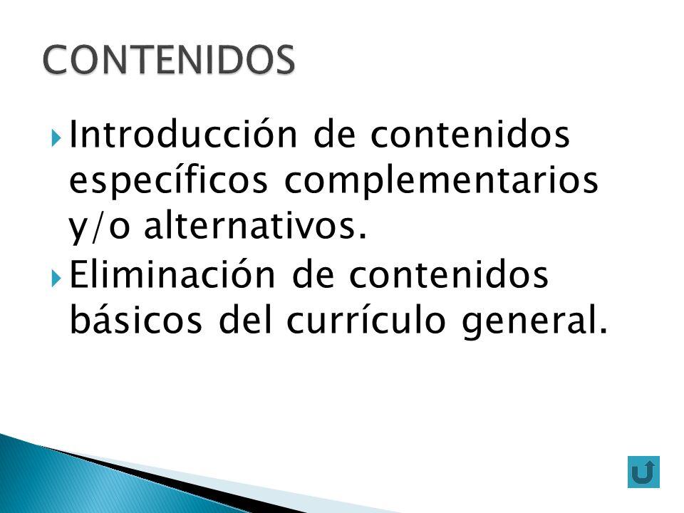 Introducción de contenidos específicos complementarios y/o alternativos. Eliminación de contenidos básicos del currículo general.