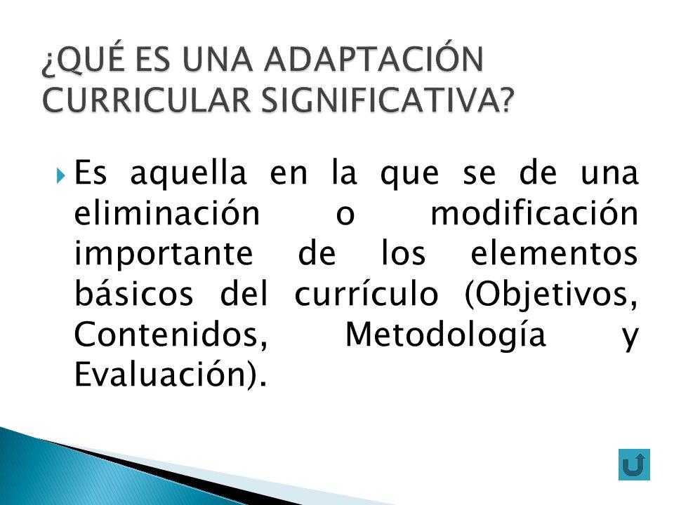 Es aquella en la que se de una eliminación o modificación importante de los elementos básicos del currículo (Objetivos, Contenidos, Metodología y Eval