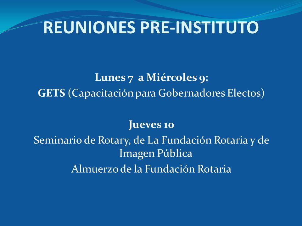 REUNIONES PRE-INSTITUTO Lunes 7 a Miércoles 9: GETS (Capacitación para Gobernadores Electos) Jueves 10 Seminario de Rotary, de La Fundación Rotaria y