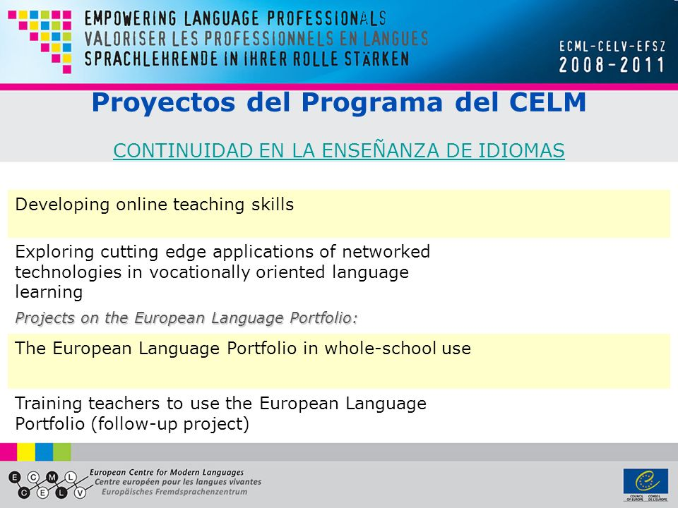 Proyectos del Programa del CELM CONTINUIDAD EN LA ENSEÑANZA DE IDIOMAS CONTINUIDAD EN LA ENSEÑANZA DE IDIOMAS Developing online teaching skills Exploring cutting edge applications of networked technologies in vocationally oriented language learning Projects on the European Language Portfolio: The European Language Portfolio in whole-school use Training teachers to use the European Language Portfolio (follow-up project)