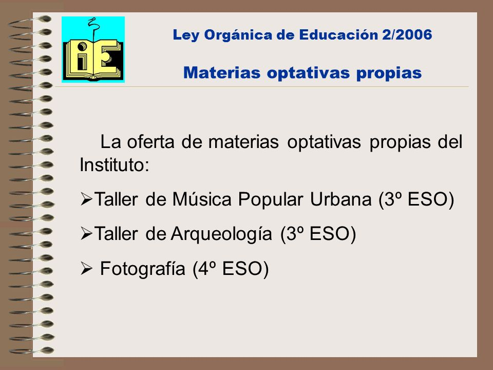 Ley Orgánica de Educación 2/2006 Materias optativas propias La oferta de materias optativas propias del Instituto: Taller de Música Popular Urbana (3º