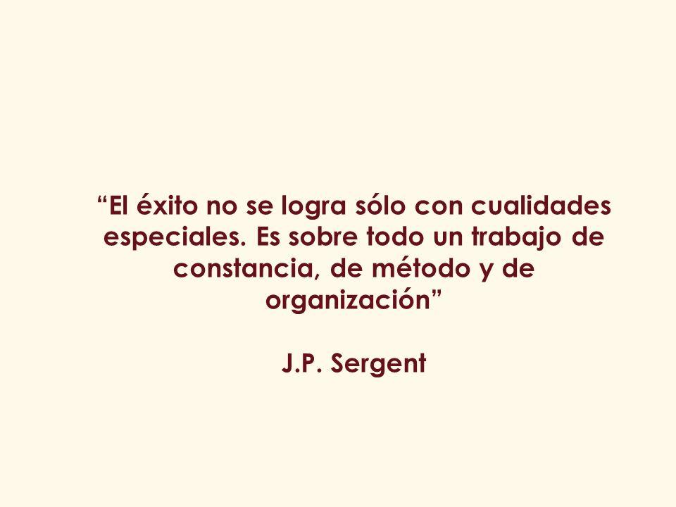 El éxito no se logra sólo con cualidades especiales. Es sobre todo un trabajo de constancia, de método y de organización J.P. Sergent