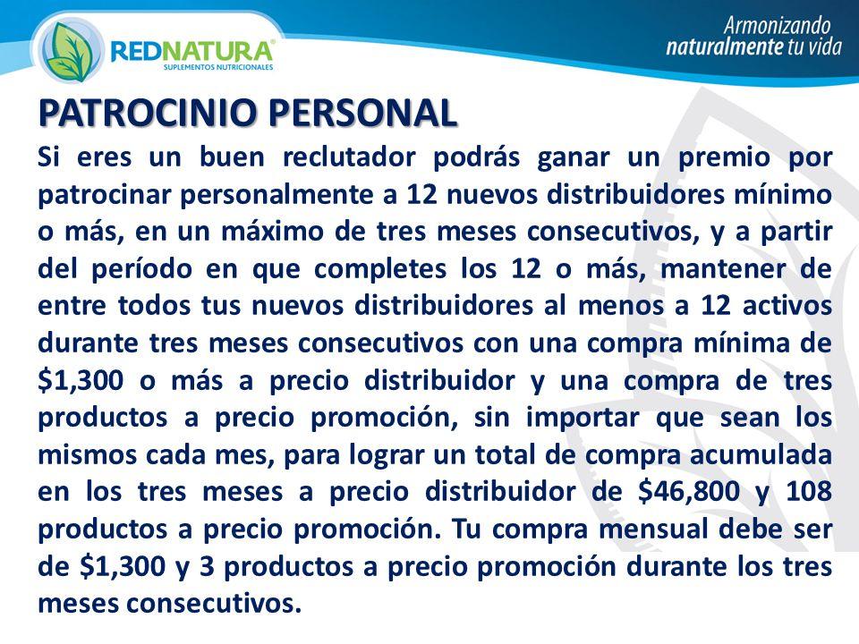 PATROCINIO PERSONAL Si eres un buen reclutador podrás ganar un premio por patrocinar personalmente a 12 nuevos distribuidores mínimo o más, en un máximo de tres meses consecutivos, y a partir del período en que completes los 12 o más, mantener de entre todos tus nuevos distribuidores al menos a 12 activos durante tres meses consecutivos con una compra mínima de $1,300 o más a precio distribuidor y una compra de tres productos a precio promoción, sin importar que sean los mismos cada mes, para lograr un total de compra acumulada en los tres meses a precio distribuidor de $46,800 y 108 productos a precio promoción.