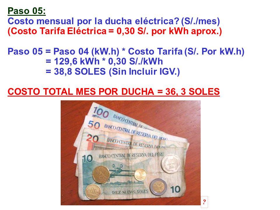 Paso 05: Costo mensual por la ducha eléctrica? (S/./mes) (Costo Tarifa Eléctrica = 0,30 S/. por kWh aprox.) Paso 05 = Paso 04 (kW.h) * Costo Tarifa (S