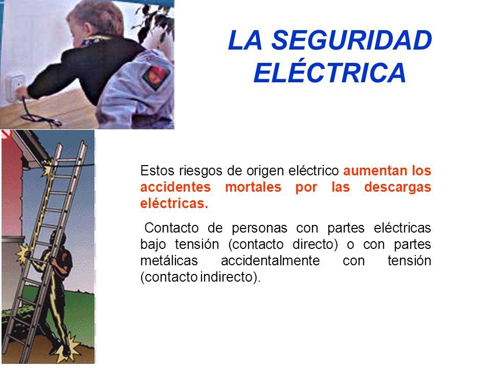 LA SEGURIDAD ELÉCTRICA Estos riesgos de origen eléctrico aumentan los accidentes mortales por las descargas eléctricas. Contacto de personas con parte