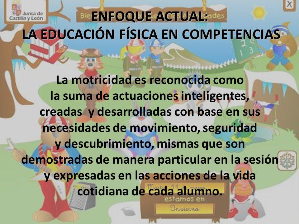 ENFOQUE ACTUAL: LA EDUCACIÓN FÍSICA EN COMPETENCIAS La motricidad es reconocida como la suma de actuaciones inteligentes, creadas y desarrolladas con