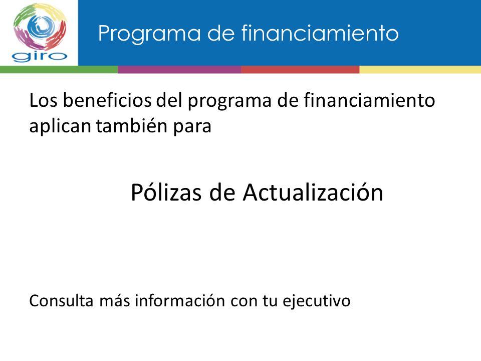 Programa de financiamiento Los beneficios del programa de financiamiento aplican también para Pólizas de Actualización Consulta más información con tu ejecutivo