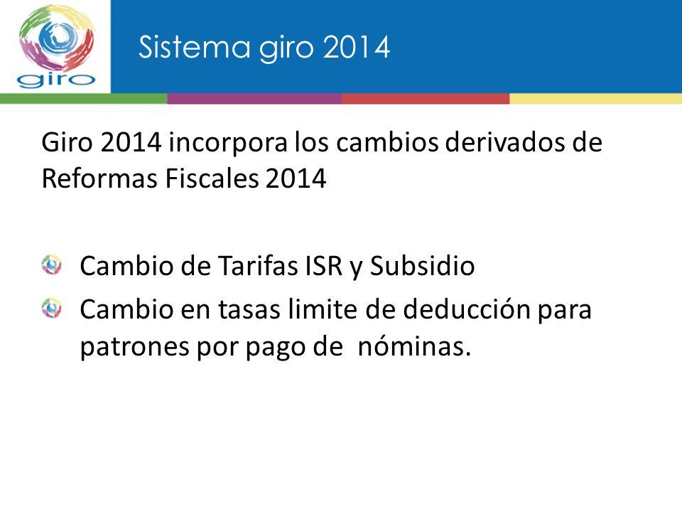 Sistema giro 2014 Giro 2014 incorpora los cambios derivados de Reformas Fiscales 2014 Cambio de Tarifas ISR y Subsidio Cambio en tasas limite de deducción para patrones por pago de nóminas.