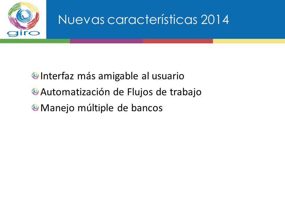 Nuevas características 2014 Interfaz más amigable al usuario Automatización de Flujos de trabajo Manejo múltiple de bancos