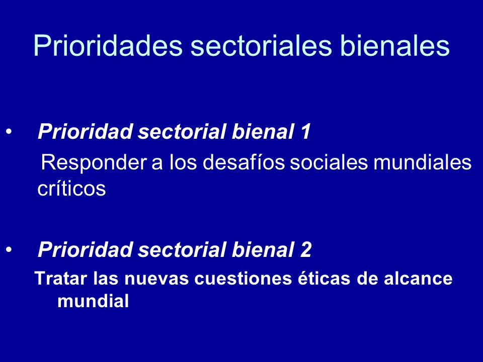 Prioridades sectoriales bienales Prioridad sectorial bienal 1 Responder a los desafíos sociales mundiales críticos Prioridad sectorial bienal 2 Tratar las nuevas cuestiones éticas de alcance mundial