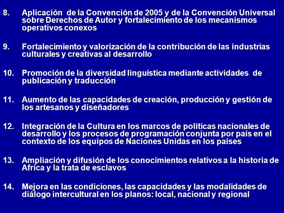 8.Aplicación de la Convención de 2005 y de la Convención Universal sobre Derechos de Autor y fortalecimiento de los mecanismos operativos conexos 9.Fortalecimiento y valorización de la contribución de las industrias culturales y creativas al desarrollo 10.Promoción de la diversidad linguística mediante actividades de publicación y traducción 11.Aumento de las capacidades de creación, producción y gestión de los artesanos y diseñadores 12.Integración de la Cultura en los marcos de políticas nacionales de desarrollo y los procesos de programación conjunta por país en el contexto de los equipos de Naciones Unidas en los países 13.Ampliación y difusión de los conocimientos relativos a la historia de Africa y la trata de esclavos 14.Mejora en las condiciones, las capacidades y las modalidades de diálogo intercultural en los planos: local, nacional y regional