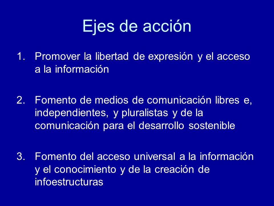 Ejes de acción 1.Promover la libertad de expresión y el acceso a la información 2.Fomento de medios de comunicación libres e, independientes, y pluralistas y de la comunicación para el desarrollo sostenible 3.Fomento del acceso universal a la información y el conocimiento y de la creación de infoestructuras