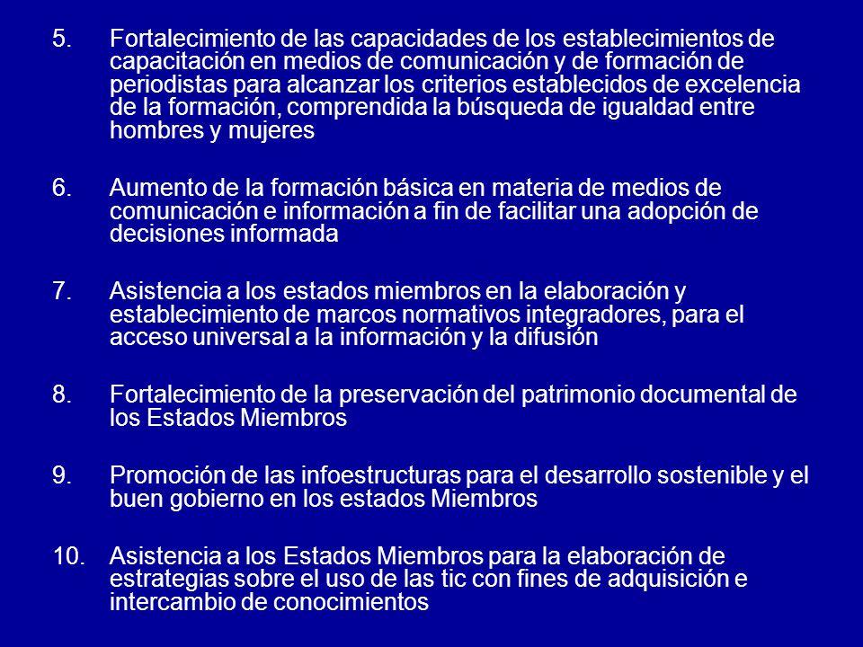 5.Fortalecimiento de las capacidades de los establecimientos de capacitación en medios de comunicación y de formación de periodistas para alcanzar los criterios establecidos de excelencia de la formación, comprendida la búsqueda de igualdad entre hombres y mujeres 6.Aumento de la formación básica en materia de medios de comunicación e información a fin de facilitar una adopción de decisiones informada 7.Asistencia a los estados miembros en la elaboración y establecimiento de marcos normativos integradores, para el acceso universal a la información y la difusión 8.Fortalecimiento de la preservación del patrimonio documental de los Estados Miembros 9.Promoción de las infoestructuras para el desarrollo sostenible y el buen gobierno en los estados Miembros 10.Asistencia a los Estados Miembros para la elaboración de estrategias sobre el uso de las tic con fines de adquisición e intercambio de conocimientos