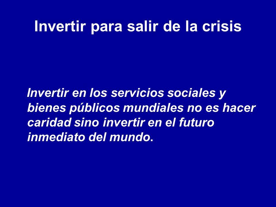 Invertir para salir de la crisis Invertir en los servicios sociales y bienes públicos mundiales no es hacer caridad sino invertir en el futuro inmediato del mundo.