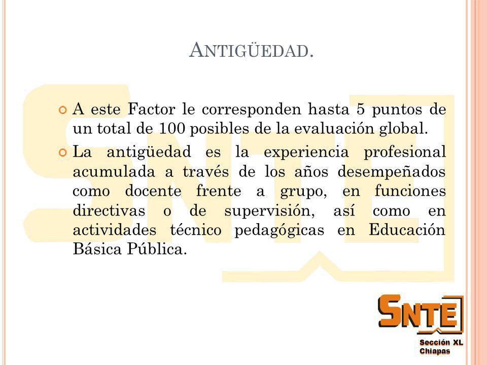 Sección XL Chiapas P REPARACIÓN P ROFESIONAL A este Factor le corresponden hasta 5 puntos de un total de 100 posibles de la evaluación global.