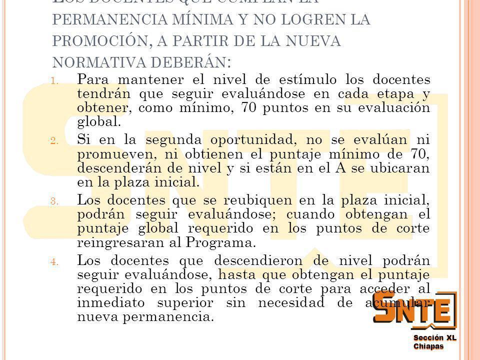Sección XL Chiapas A quienes les falte un año par completar la permanencia requerida en el nivel de estimulo, podrán, si alcanzan los puntajes requeridos, promoverse con su primera evaluación global obtenida en la vigésima primer etapa.