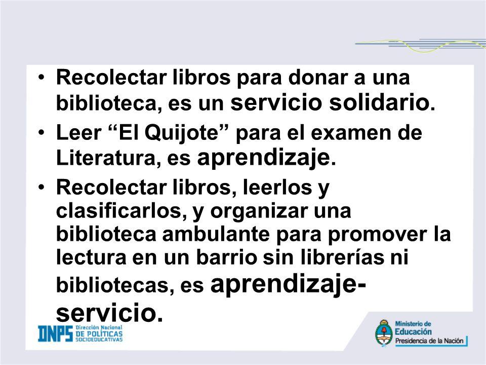 Recolectar libros para donar a una biblioteca, es un servicio solidario. Leer El Quijote para el examen de Literatura, es aprendizaje. Recolectar libr