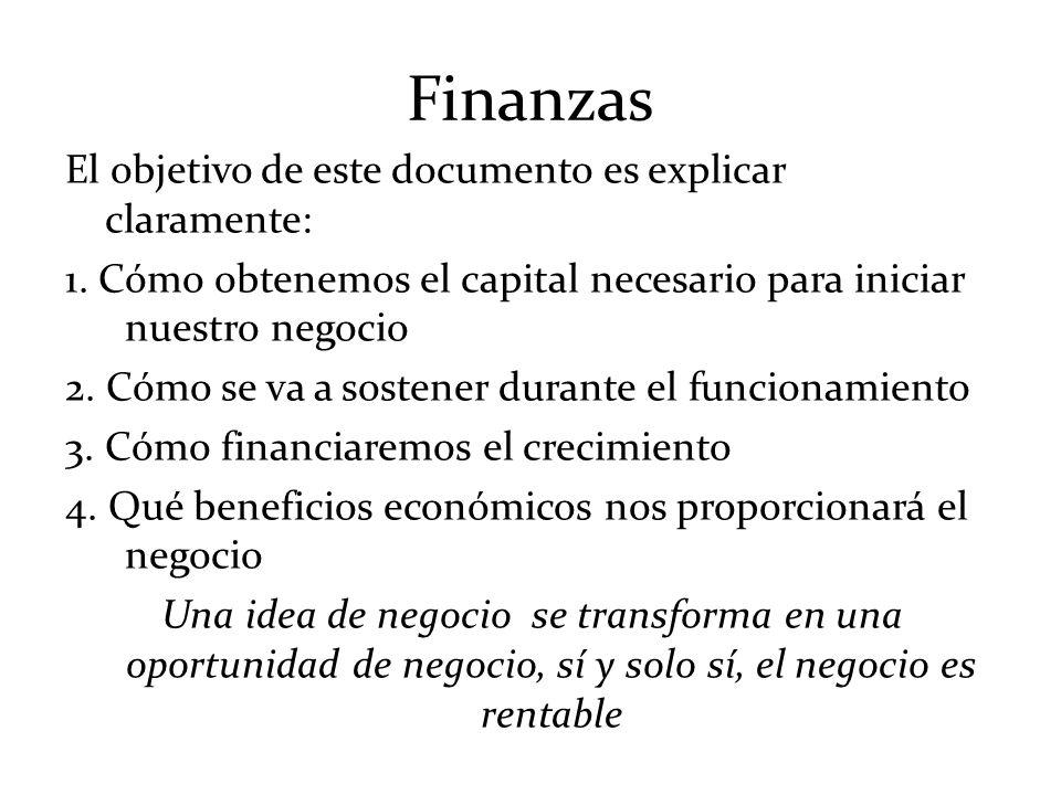 Finanzas El objetivo de este documento es explicar claramente: 1. Cómo obtenemos el capital necesario para iniciar nuestro negocio 2. Cómo se va a sos