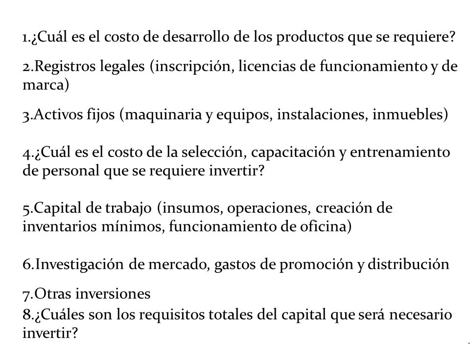 1.¿Cuál es el costo de desarrollo de los productos que se requiere? 2.Registros legales (inscripción, licencias de funcionamiento y de marca) 3.Activo