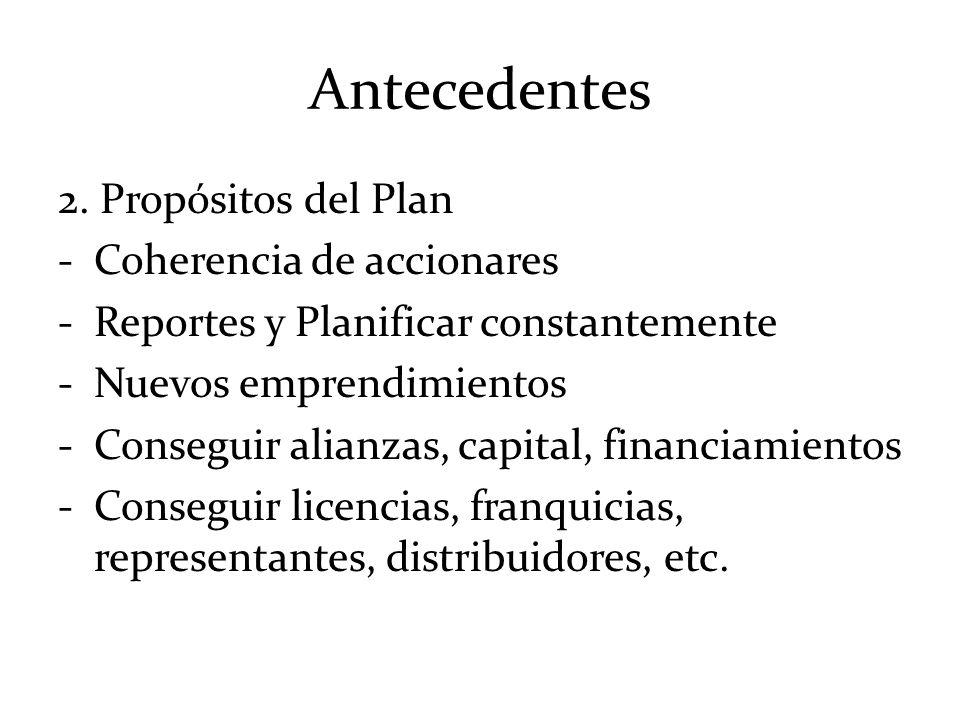 Antecedentes 2. Propósitos del Plan -Coherencia de accionares -Reportes y Planificar constantemente -Nuevos emprendimientos -Conseguir alianzas, capit