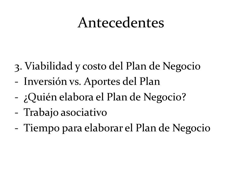 Antecedentes 3. Viabilidad y costo del Plan de Negocio -Inversión vs. Aportes del Plan -¿Quién elabora el Plan de Negocio? -Trabajo asociativo -Tiempo
