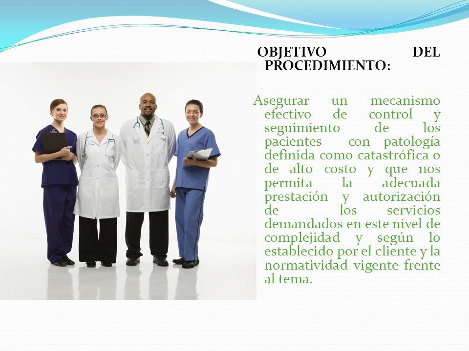 OBJETIVO DEL PROCEDIMIENTO: Asegurar un mecanismo efectivo de control y seguimiento de los pacientes con patología definida como catastrófica o de alt
