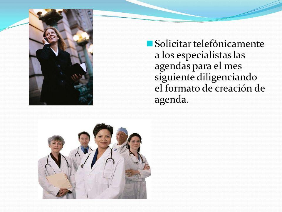 Solicitar telefónicamente a los especialistas las agendas para el mes siguiente diligenciando el formato de creación de agenda.