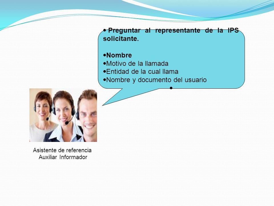 Asistente de referencia Auxiliar Informador Preguntar al representante de la IPS solicitante. Nombre Motivo de la llamada Entidad de la cual llama Nom