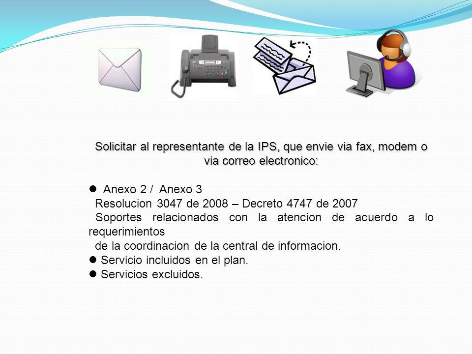 Solicitar al representante de la IPS, que envie via fax, modem o via correo electronico: Anexo 2 / Anexo 3 Resolucion 3047 de 2008 – Decreto 4747 de 2