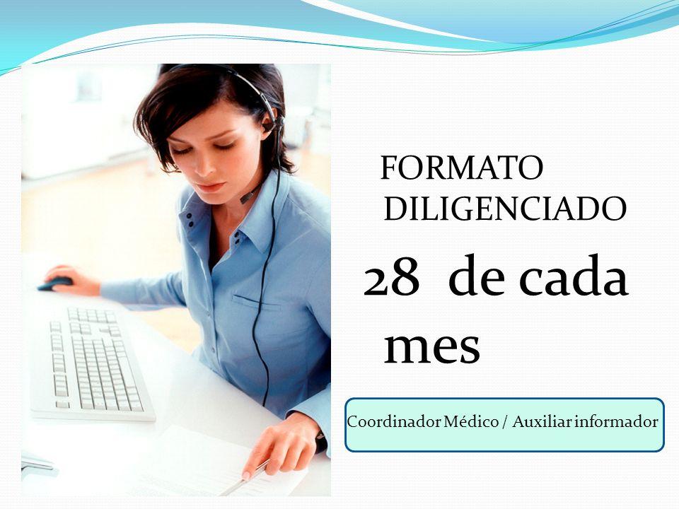 FORMATO DILIGENCIADO 28 de cada mes Coordinador Médico / Auxiliar informador